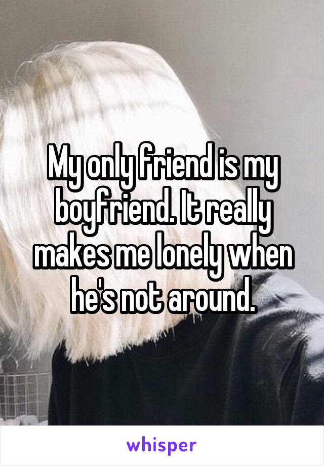 My only friend is my boyfriend. It really makes me lonely when he's not around.