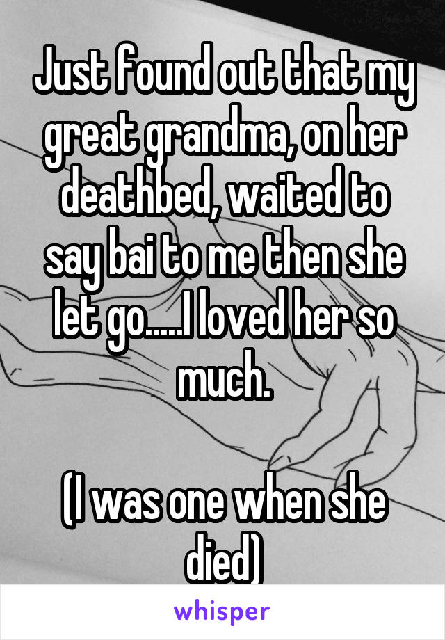Just found out that my great grandma, on her deathbed, waited to say bai to me then she let go.....I loved her so much.  (I was one when she died)