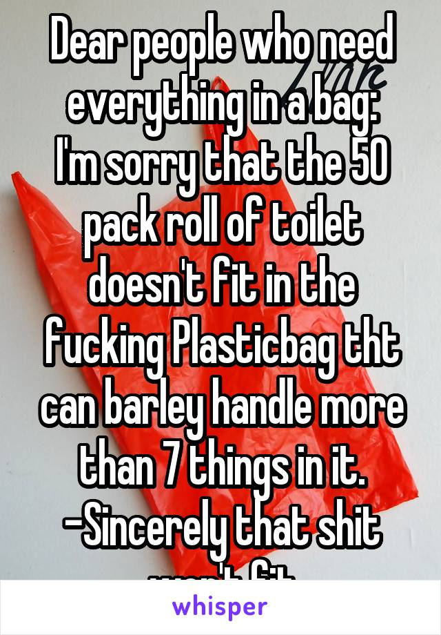 Dear people who need everything in a bag: I'm sorry that the 50 pack roll of toilet doesn't fit in the fucking Plasticbag tht can barley handle more than 7 things in it. -Sincerely that shit won't fit