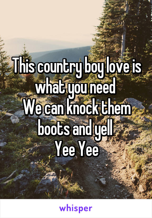 This country boy love is what you need  We can knock them boots and yell  Yee Yee