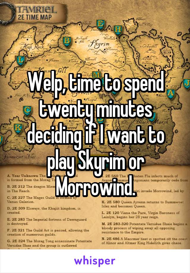 Welp, time to spend twenty minutes deciding if I want to play Skyrim or Morrowind.