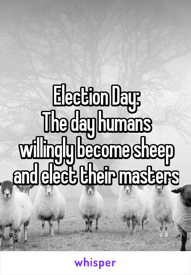 Election Day: The day humans willingly become sheep and elect their masters