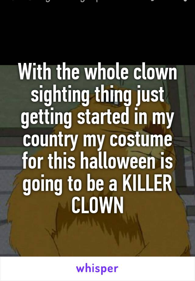 With the whole clown sighting thing just getting started in my country my costume for this halloween is going to be a KILLER CLOWN
