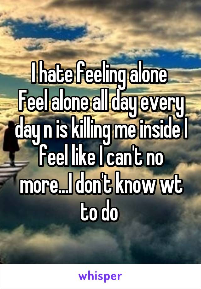 I hate feeling alone  Feel alone all day every day n is killing me inside I feel like I can't no more...I don't know wt to do