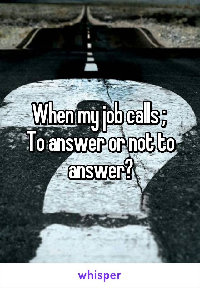 When my job calls ;  To answer or not to answer?