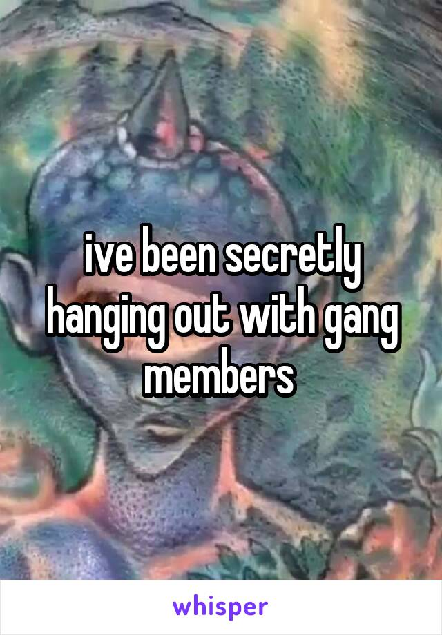 ive been secretly hanging out with gang members