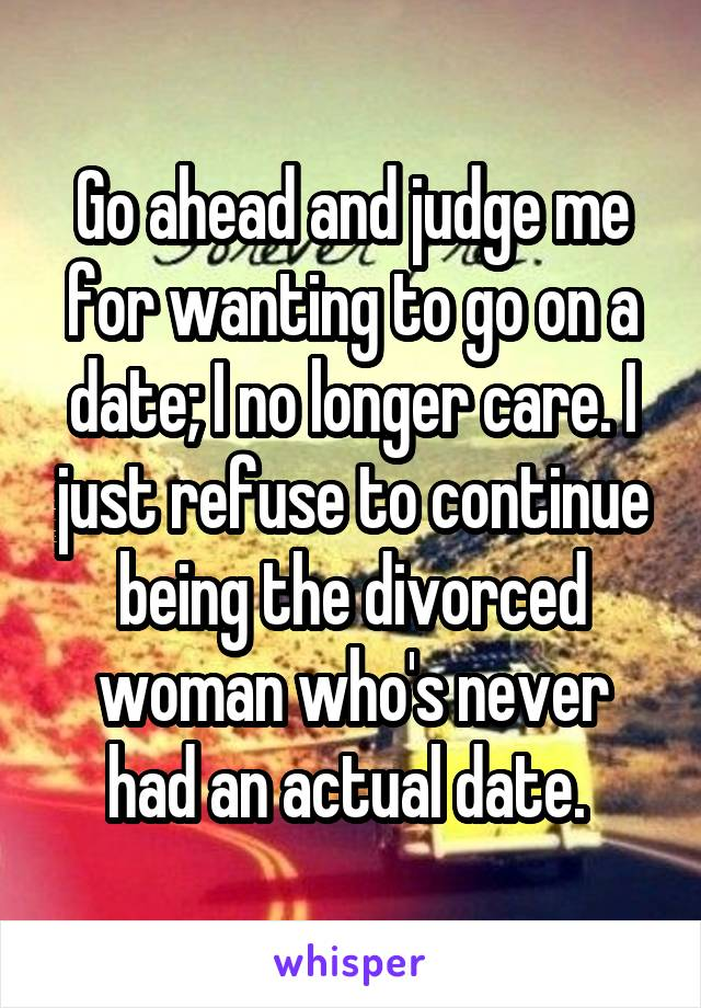 Go ahead and judge me for wanting to go on a date; I no longer care. I just refuse to continue being the divorced woman who's never had an actual date.