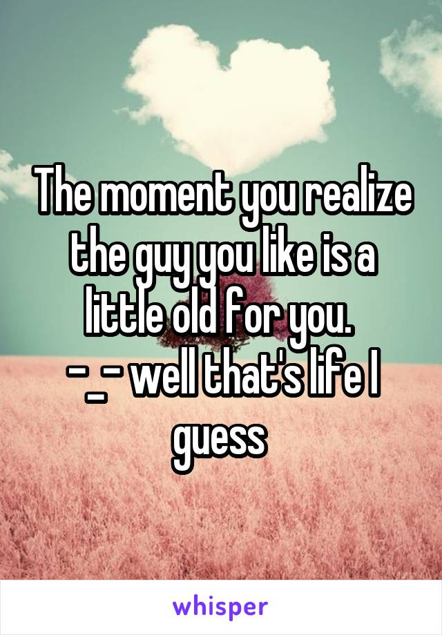 The moment you realize the guy you like is a little old for you.  -_- well that's life I guess