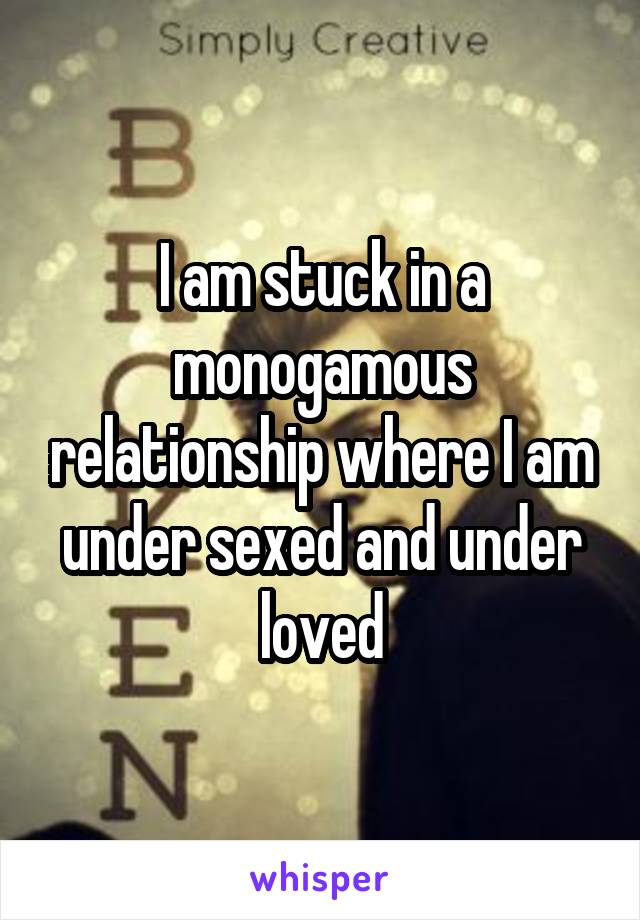 I am stuck in a monogamous relationship where I am under sexed and under loved