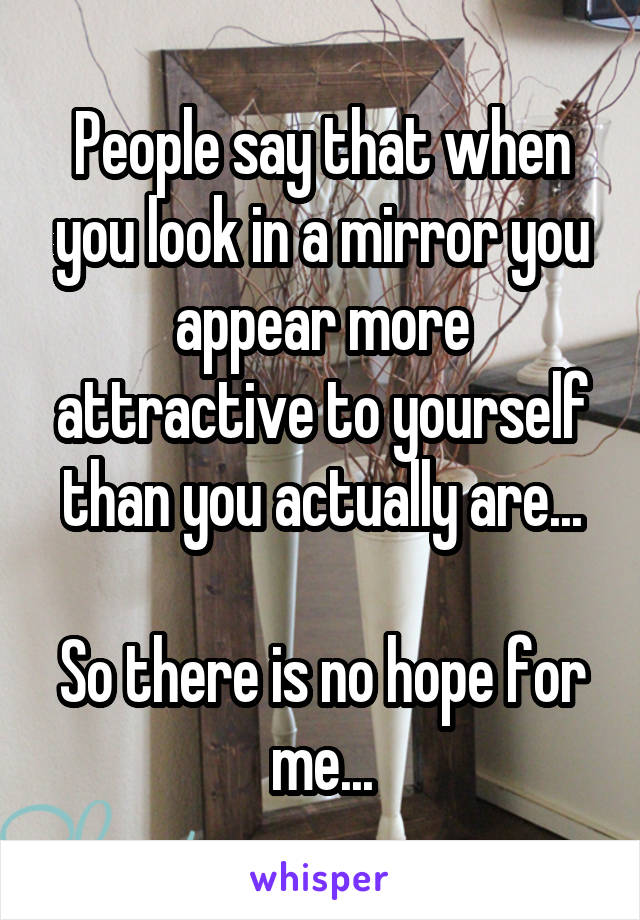 People say that when you look in a mirror you appear more attractive to yourself than you actually are...  So there is no hope for me...