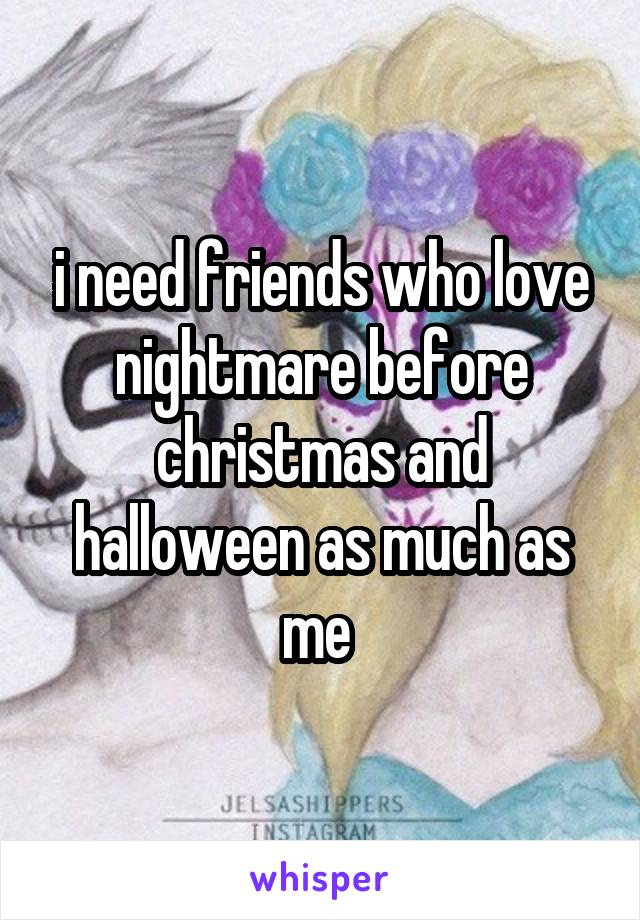 i need friends who love nightmare before christmas and halloween as much as me