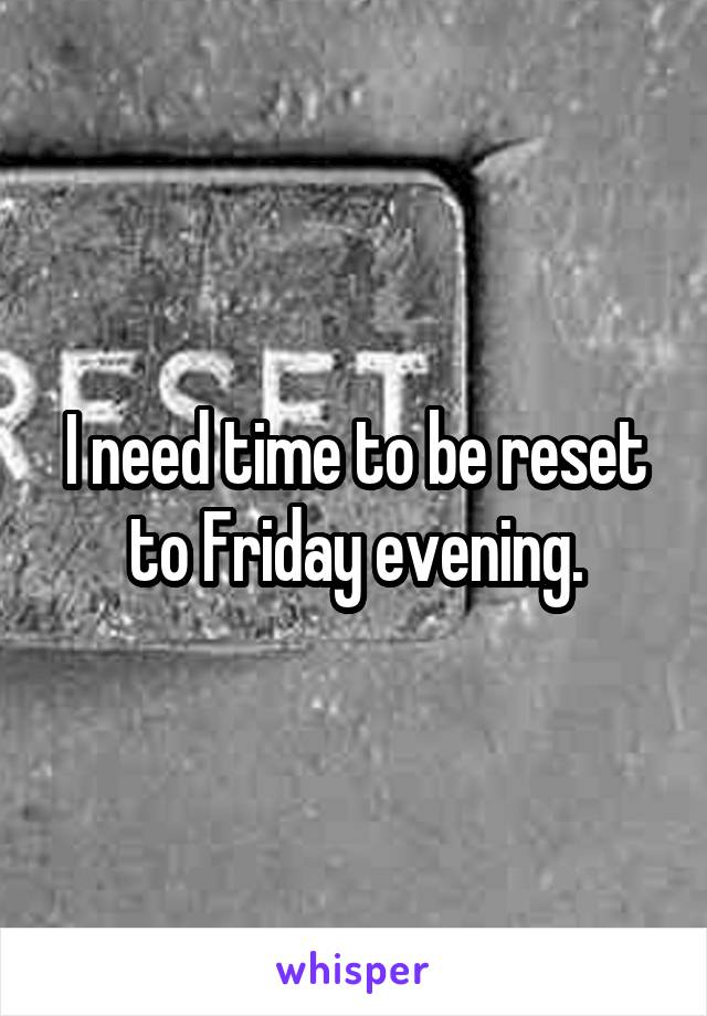 I need time to be reset to Friday evening.