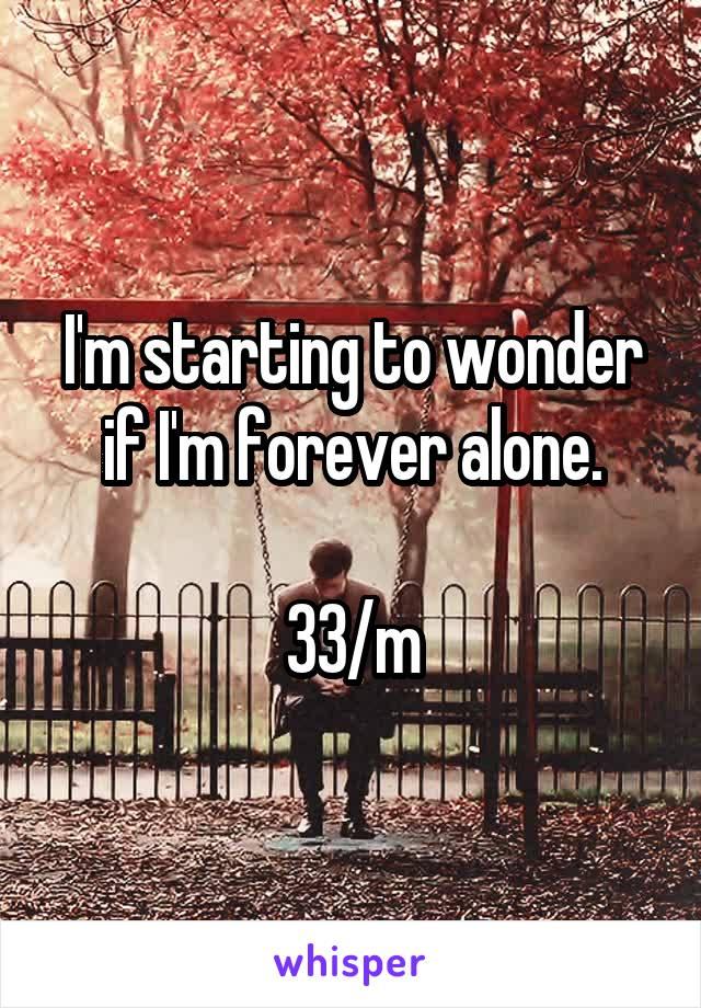 I'm starting to wonder if I'm forever alone.  33/m