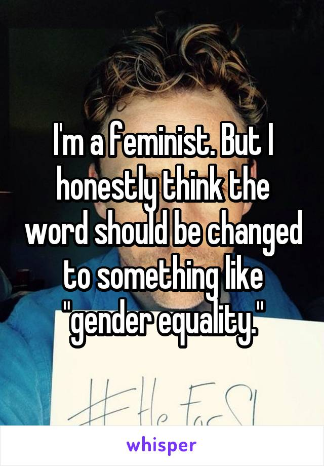 """I'm a feminist. But I honestly think the word should be changed to something like """"gender equality."""""""