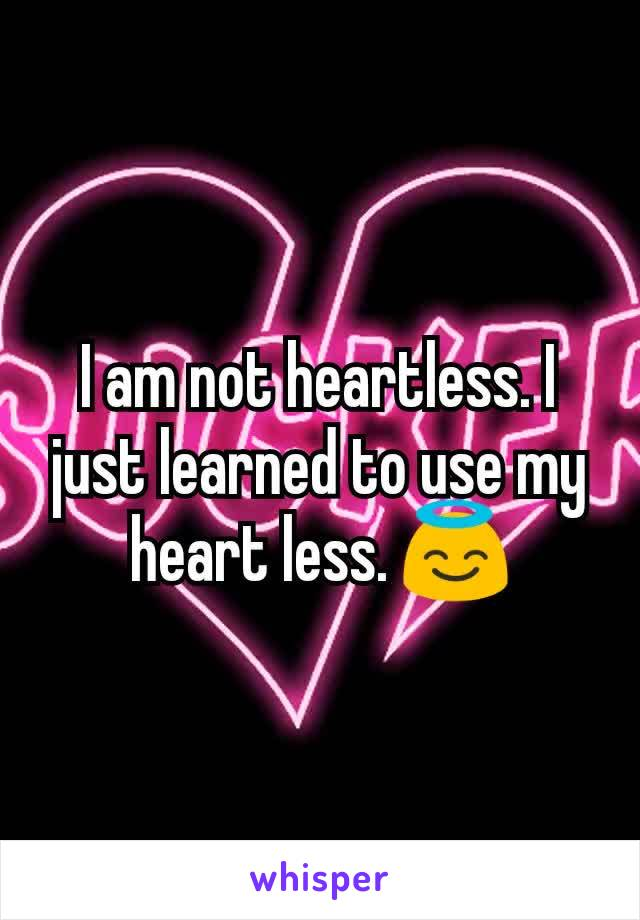 I am not heartless. I just learned to use my heart less. 😇