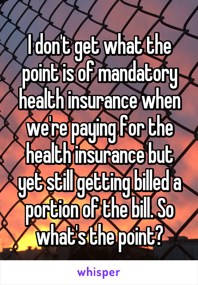 I don't get what the point is of mandatory health insurance when we're paying for the health insurance but yet still getting billed a portion of the bill. So what's the point?