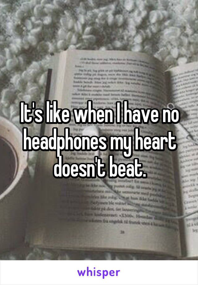 It's like when I have no headphones my heart doesn't beat.