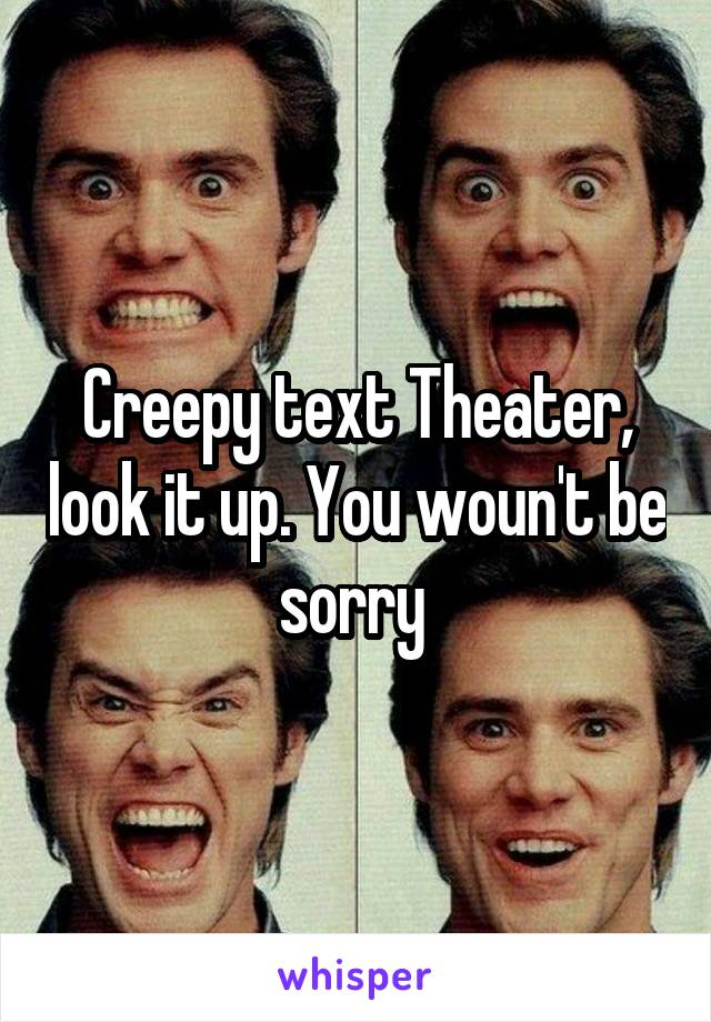 Creepy text Theater, look it up. You woun't be sorry