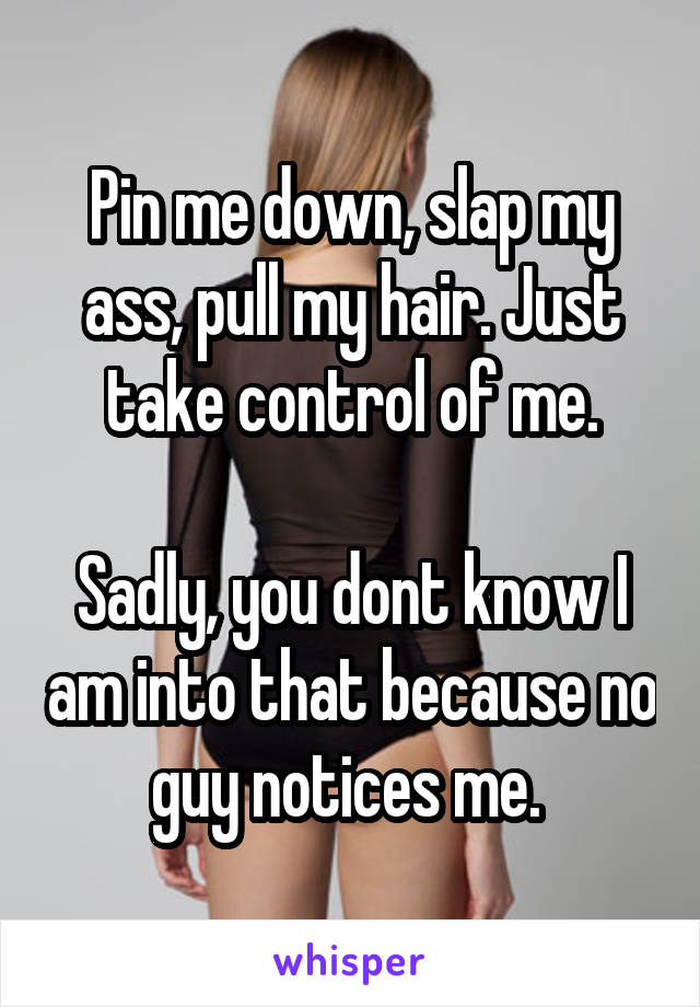 Pin me down, slap my ass, pull my hair. Just take control of me.  Sadly, you dont know I am into that because no guy notices me.