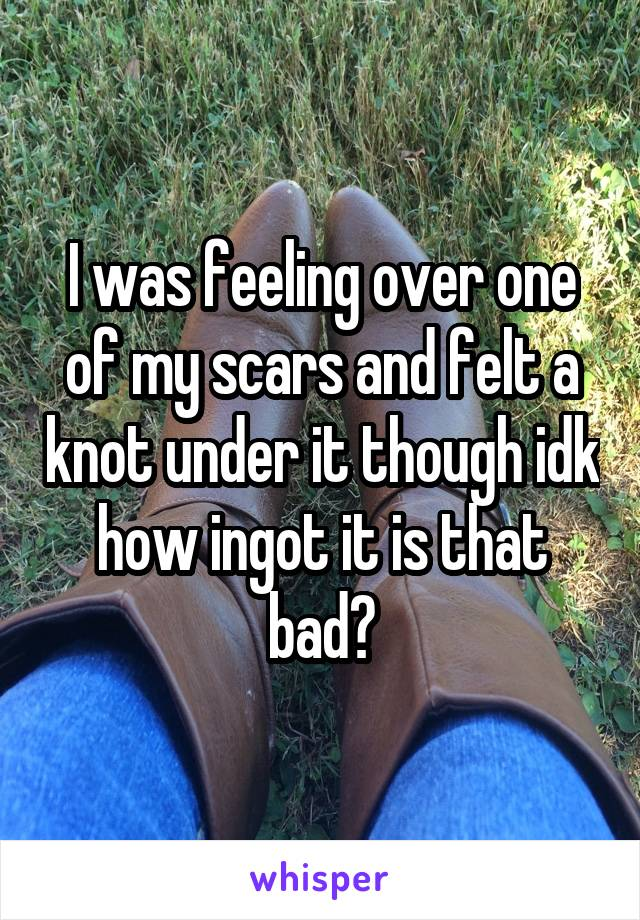 I was feeling over one of my scars and felt a knot under it though idk how ingot it is that bad?