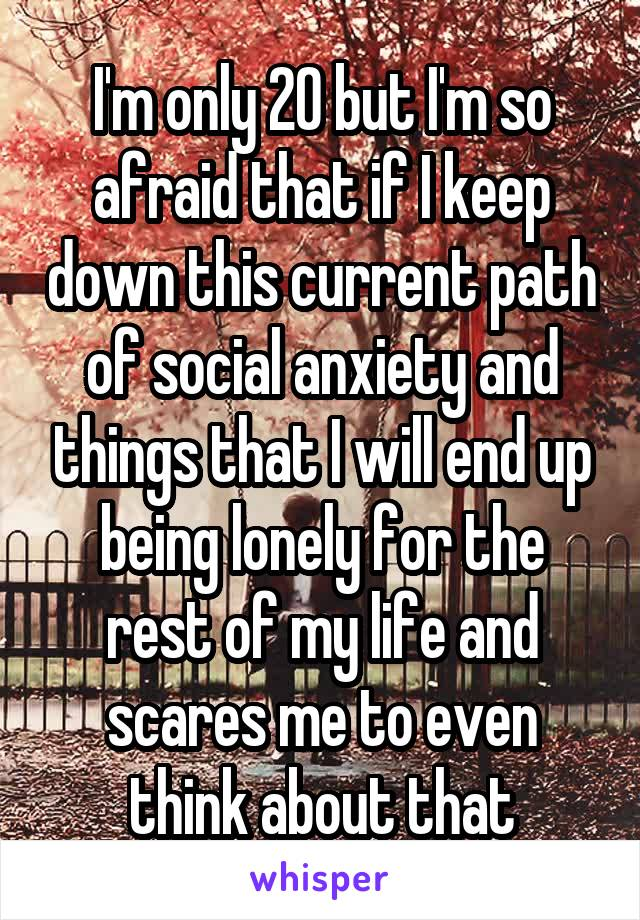 I'm only 20 but I'm so afraid that if I keep down this current path of social anxiety and things that I will end up being lonely for the rest of my life and scares me to even think about that