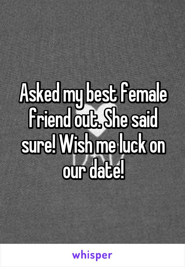 Asked my best female friend out. She said sure! Wish me luck on our date!