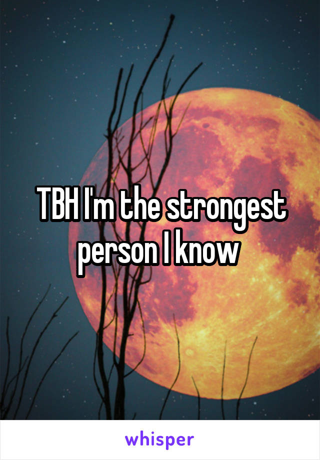 TBH I'm the strongest person I know
