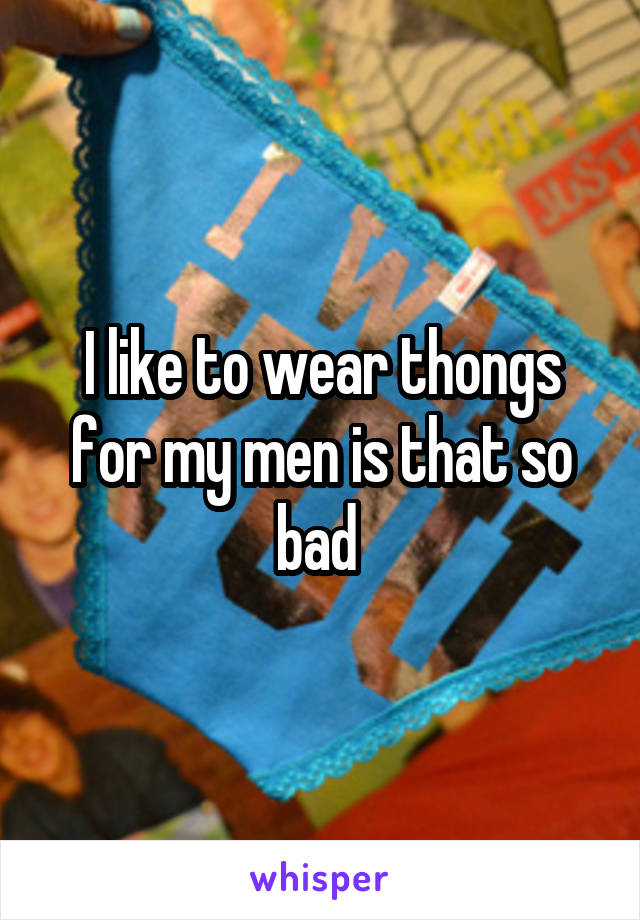 I like to wear thongs for my men is that so bad