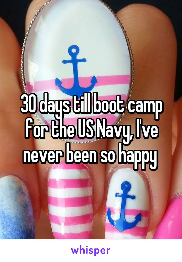 30 days till boot camp for the US Navy, I've never been so happy