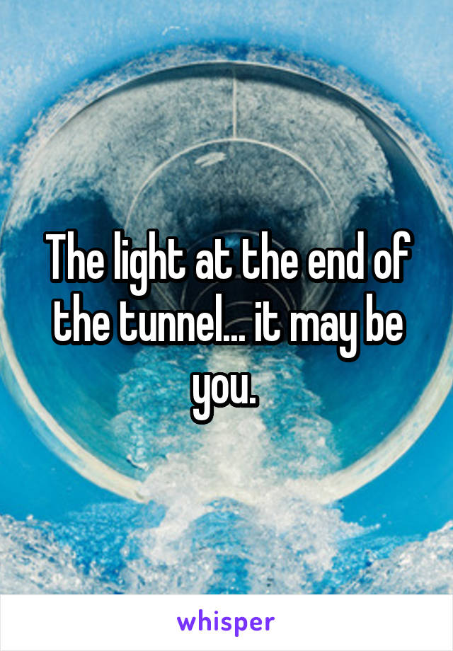 The light at the end of the tunnel... it may be you.