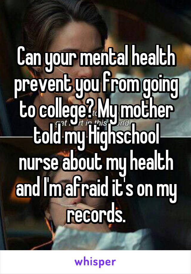 Can your mental health prevent you from going to college? My mother told my Highschool nurse about my health and I'm afraid it's on my records.