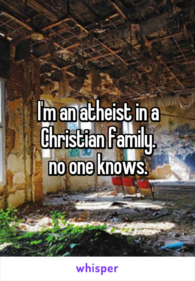 I'm an atheist in a Christian family. no one knows.