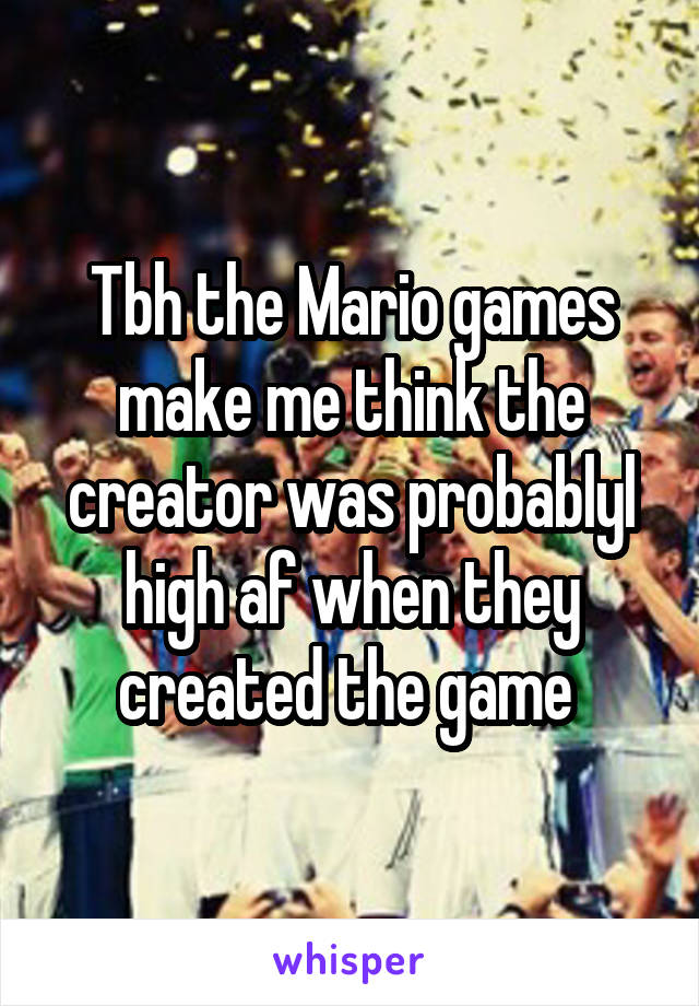 Tbh the Mario games make me think the creator was probablyl high af when they created the game