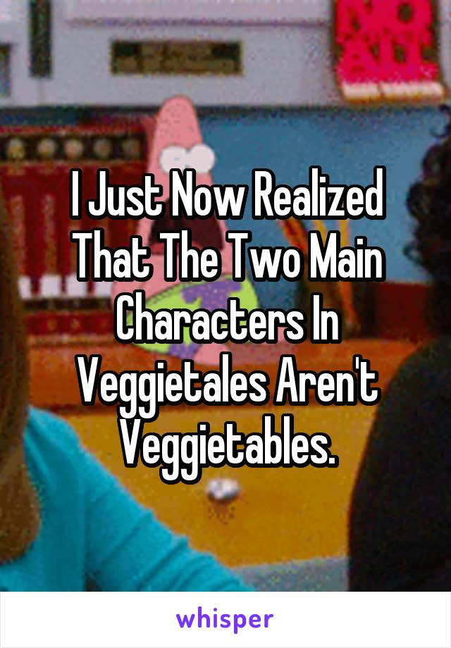 I Just Now Realized That The Two Main Characters In Veggietales Aren't Veggietables.