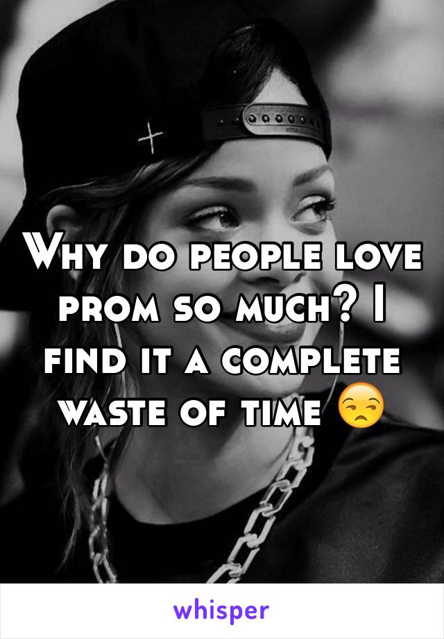 Why do people love prom so much? I find it a complete waste of time 😒