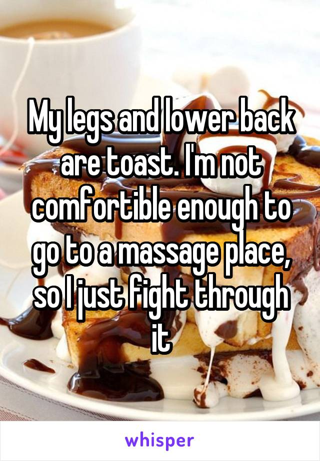 My legs and lower back are toast. I'm not comfortible enough to go to a massage place, so I just fight through it
