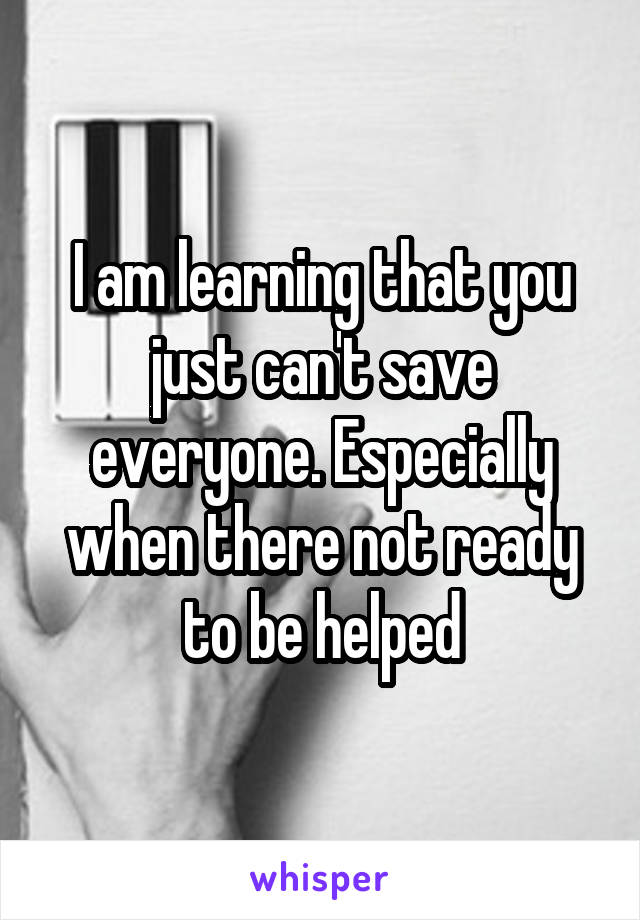 I am learning that you just can't save everyone. Especially when there not ready to be helped