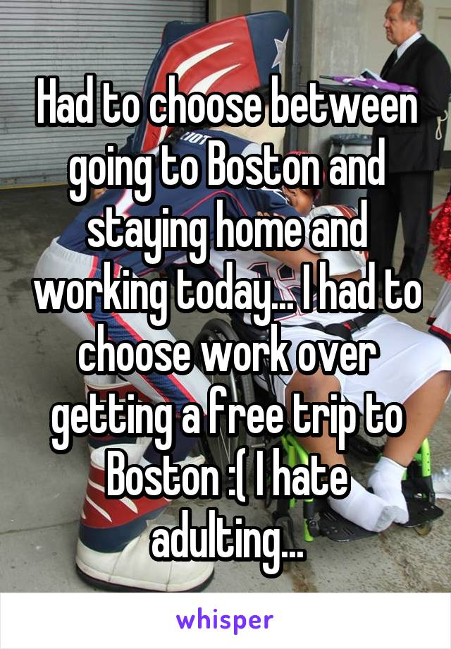 Had to choose between going to Boston and staying home and working today... I had to choose work over getting a free trip to Boston :( I hate adulting...