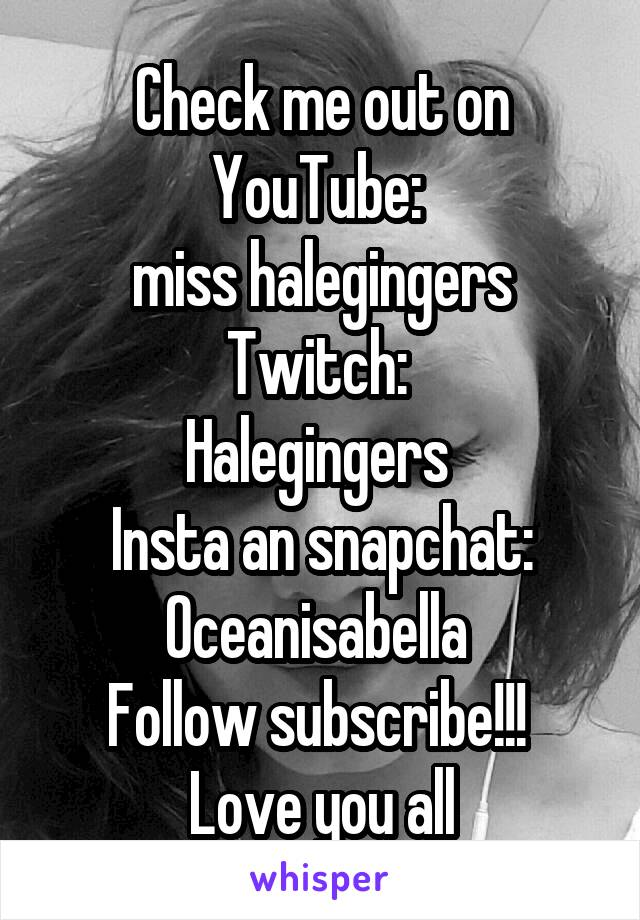 Check me out on YouTube:  miss halegingers Twitch:  Halegingers  Insta an snapchat: Oceanisabella  Follow subscribe!!!  Love you all
