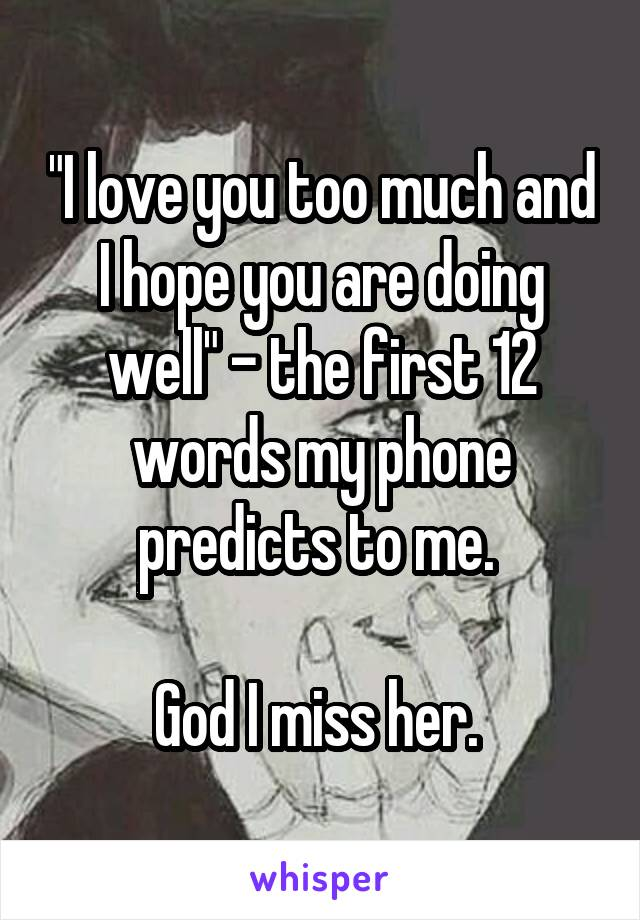 """""""I love you too much and I hope you are doing well"""" - the first 12 words my phone predicts to me.   God I miss her."""