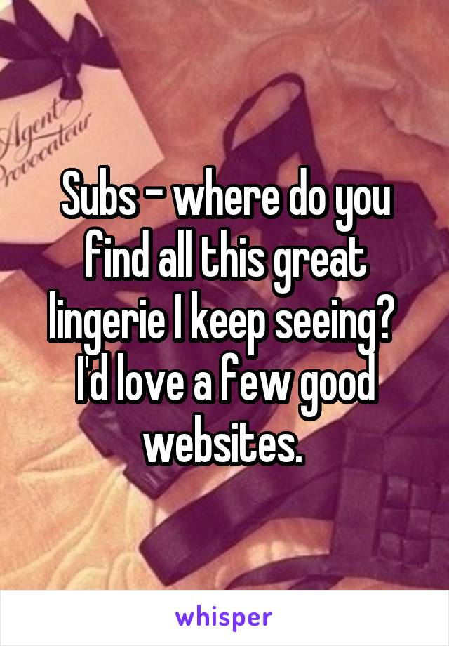 Subs - where do you find all this great lingerie I keep seeing?  I'd love a few good websites.