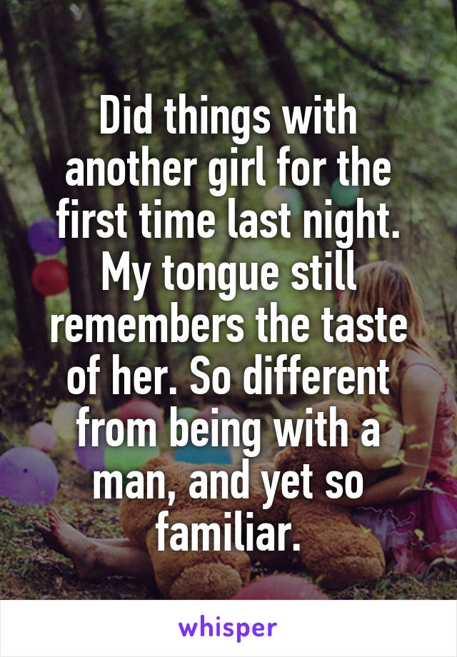 Did things with another girl for the first time last night. My tongue still remembers the taste of her. So different from being with a man, and yet so familiar.