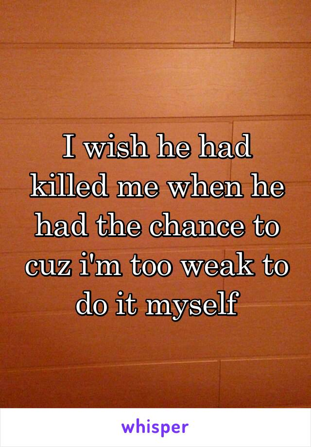 I wish he had killed me when he had the chance to cuz i'm too weak to do it myself