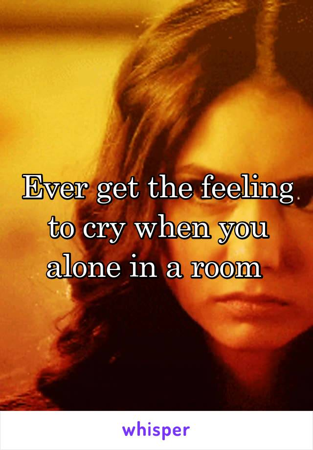 Ever get the feeling to cry when you alone in a room