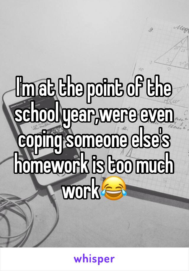 I'm at the point of the school year,were even coping someone else's homework is too much work😂