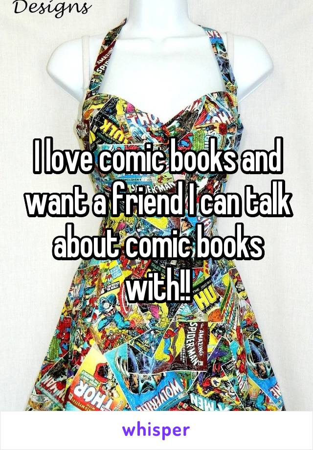 I love comic books and want a friend I can talk about comic books with!!