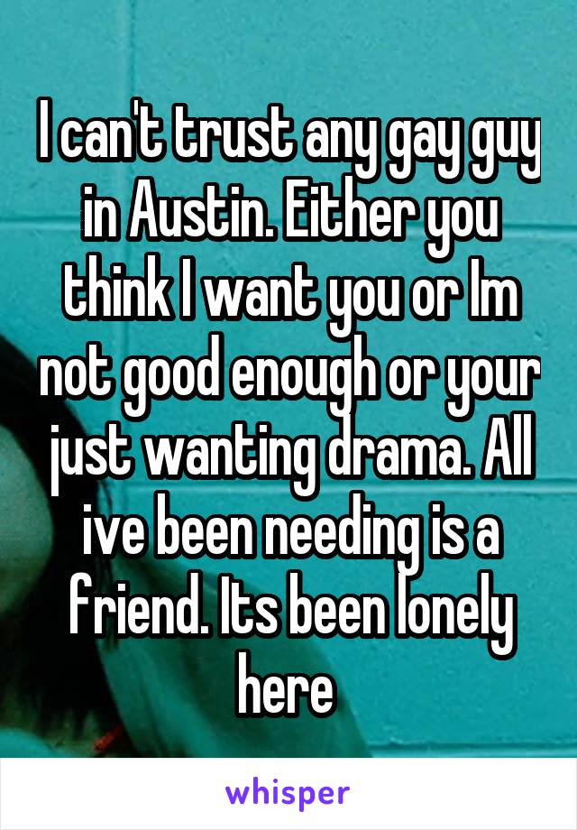 I can't trust any gay guy in Austin. Either you think I want you or Im not good enough or your just wanting drama. All ive been needing is a friend. Its been lonely here