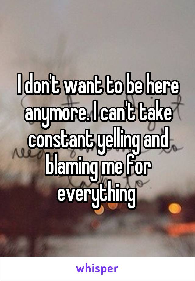 I don't want to be here anymore. I can't take constant yelling and blaming me for everything