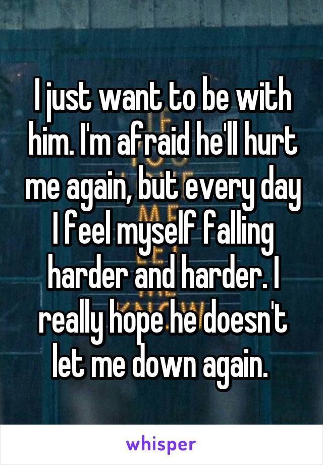 I just want to be with him. I'm afraid he'll hurt me again, but every day I feel myself falling harder and harder. I really hope he doesn't let me down again.