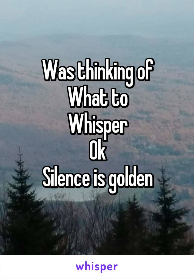 Was thinking of What to Whisper Ok Silence is golden